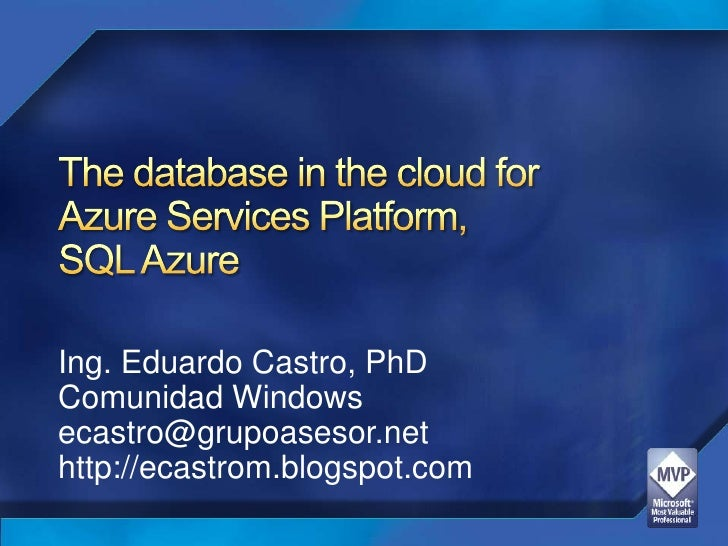 The database in the cloud forAzure Services Platform, SQL Azure<br />Ing. Eduardo Castro, PhD<br />Comunidad Windows<br />...