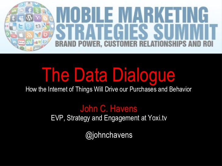 John C. Havens EVP, Strategy and Engagement at Yoxi.tv @johnchavens The Data Dialogue How the Internet of Things Will Driv...