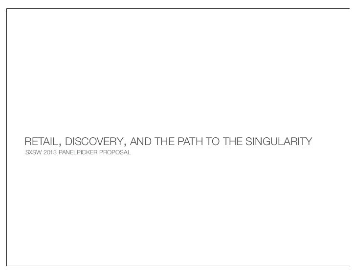 RETAIL, DISCOVERY, AND THE PATH TO THE SINGULARITYSXSW 2013 PANELPICKER PROPOSAL