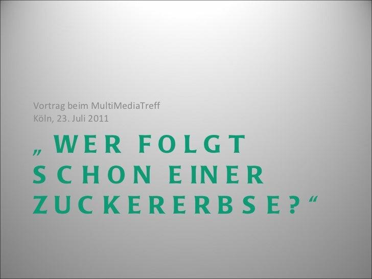 """"""" WER FOLGT SCHON EINER ZUCKERERBSE?"""" <ul><li>Vortrag beim MultiMediaTreff  Köln, 23. Juli 2011 </li></ul>"""