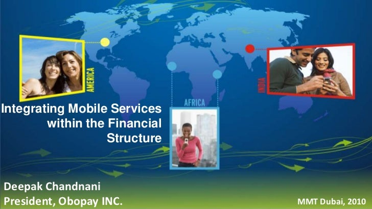 Integrating Mobile Services within the Financial Structure<br />Deepak Chandnani<br />President, Obopay INC.<br />MMT Duba...