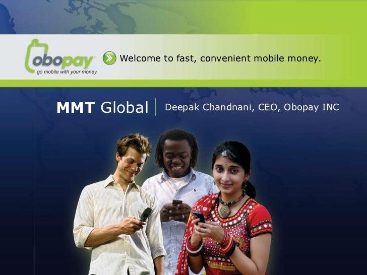 Welcome to fast, convenient mobile money.  MMT Global        Deepak Chandnani, CEO, Obopay INCMMT GlobalDeepak Chandnani, ...
