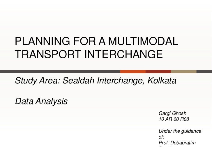 PLANNING FOR A MULTIMODALTRANSPORT INTERCHANGEStudy Area: Sealdah Interchange, KolkataData Analysis                       ...