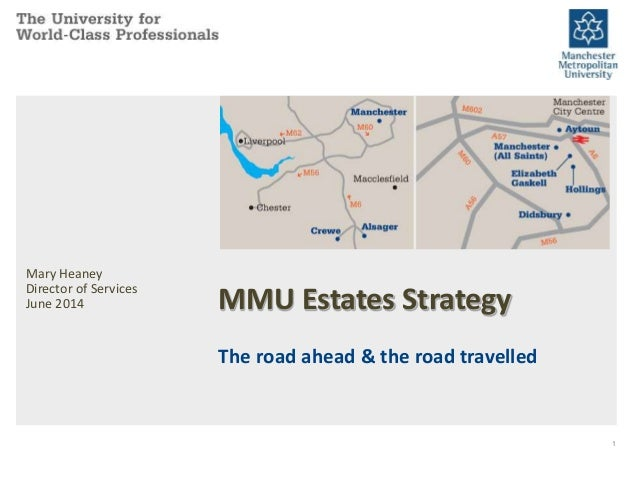 MMU Estates Strategy The road ahead & the road travelled Mary Heaney Director of Services June 2014 1