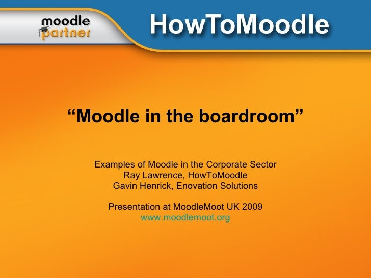 """"""" Moodle in the boardroom"""" Examples of Moodle in the Corporate Sector Ray Lawrence, HowToMoodle Gavin Henrick, Enovation S..."""