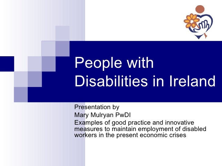 People with Disabilities in Ireland Presentation by Mary Mulryan PwDI Examples of good practice and innovative measures to...