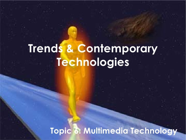 Trends & Contemporary Technologies Topic 6: Multimedia Technology