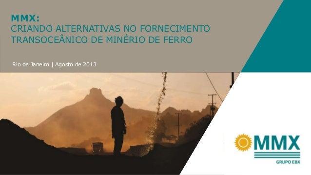 MMX: CRIANDO ALTERNATIVAS NO FORNECIMENTO TRANSOCEÂNICO DE MINÉRIO DE FERRO Rio de Janeiro   Agosto de 2013