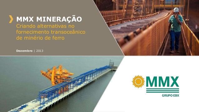 MMX MINERAÇÃO  Criando alternativas no fornecimento transoceânico de minério de ferro Dezembro | 2013