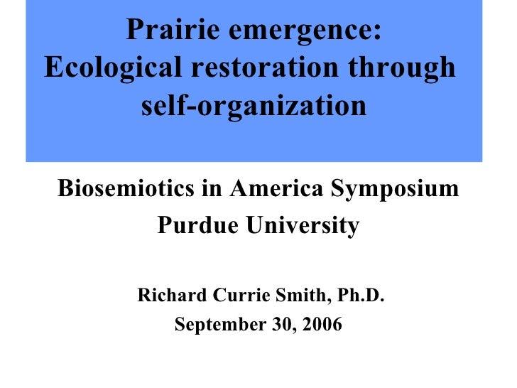 Prairie emergence: Ecological restoration through  self-organization Biosemiotics in America Symposium Purdue University R...