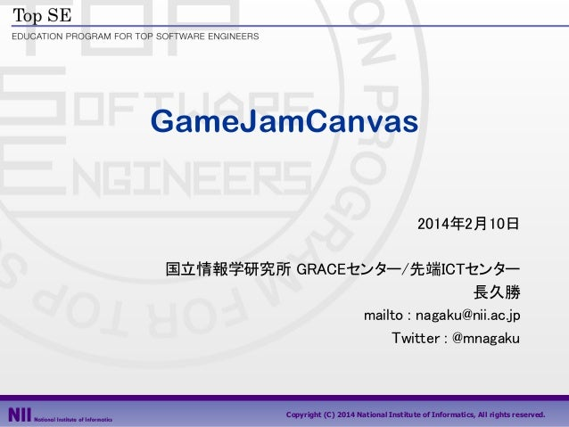 GameJamCanvas 2014年2月10日 国立情報学研究所 GRACEセンター/先端ICTセンター 長久勝 mailto : nagaku@nii.ac.jp Twitter : @mnagaku  Copyright (C) 2014...