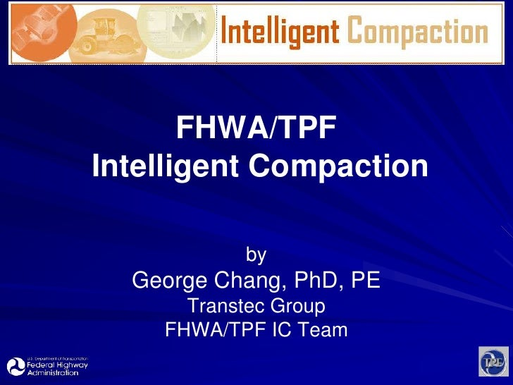 FHWA/TPF Intelligent Compaction<br />by<br />George Chang, PhD, PE<br />Transtec Group<br />FHWA/TPF IC Team<br />