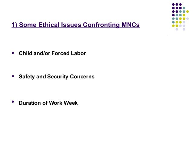 1) Some Ethical Issues Confronting MNCs Child and/or Forced Labor Safety and Security ConcernsDuration of Work Week