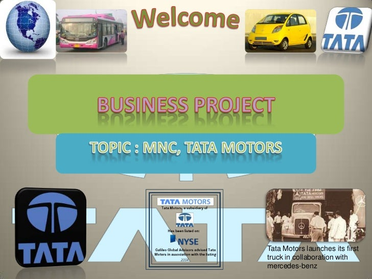 Welcome<br />BUSINESS PROJECT<br />TOPIC : MNC, TATA MOTORS<br />Tata Motors launches its first truck in collaboration wit...