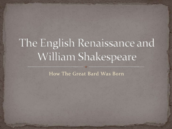 How The Great Bard Was Born<br />The English Renaissance and William Shakespeare<br />