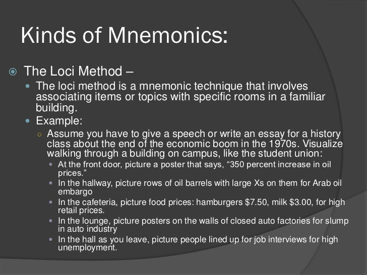 essay mnemonics Mnemonics may also include simple and short verbs which aid the memory when it comes to remembering in human beings, mnemonics play a major role in their remembering capacity this is because human beings are fond of forgetting things at a quite faster rate than it is expected.