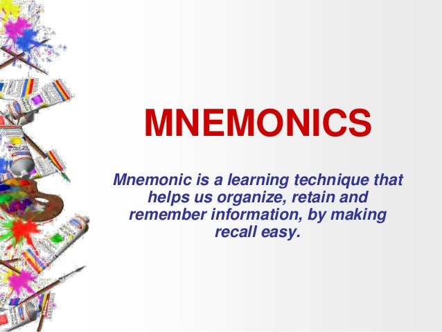 MNEMONICS Mnemonic is a learning technique that helps us organize, retain and remember information, by making recall easy.