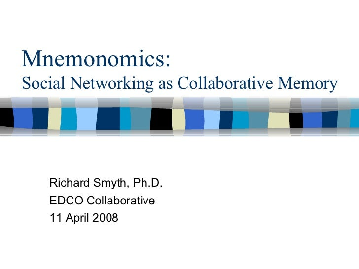 Mnemonomics:   Social Networking as Collaborative Memory Richard Smyth, Ph.D. EDCO Collaborative 11 April 2008