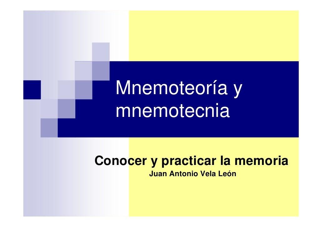 Mnemoteoría y    mnemotecnia  Conocer y practicar la memoria         Juan Antonio Vela León