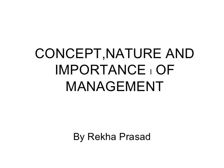 CONCEPT,NATURE AND  IMPORTANCE I OF    MANAGEMENT    By Rekha Prasad