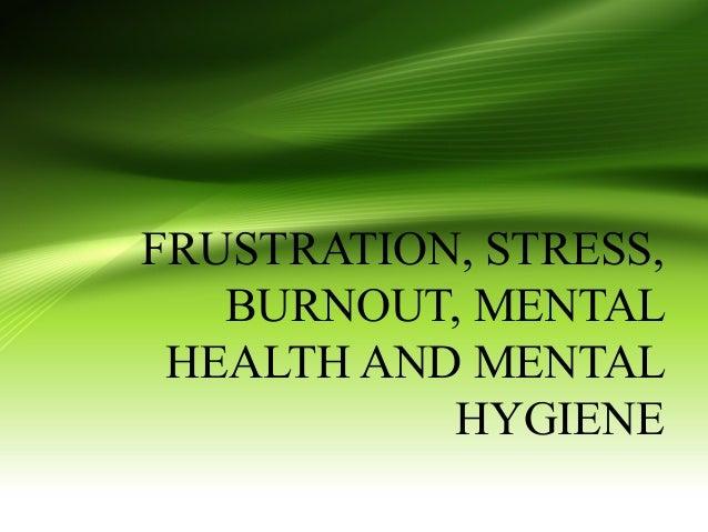 FRUSTRATION, STRESS, BURNOUT, MENTAL HEALTH AND MENTAL HYGIENE