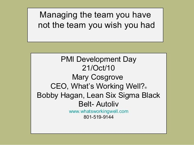 Managing the team you have not the team you wish you had PMI Development Day 21/Oct/10 Mary Cosgrove CEO, What's Working W...