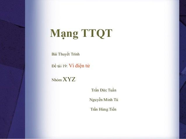 Mạng TTQTBài Thuyết TrìnhĐề tài 19: Ví   điện tửNhóm XYZ                          Trần Đức Tuấn                      Nguyễ...