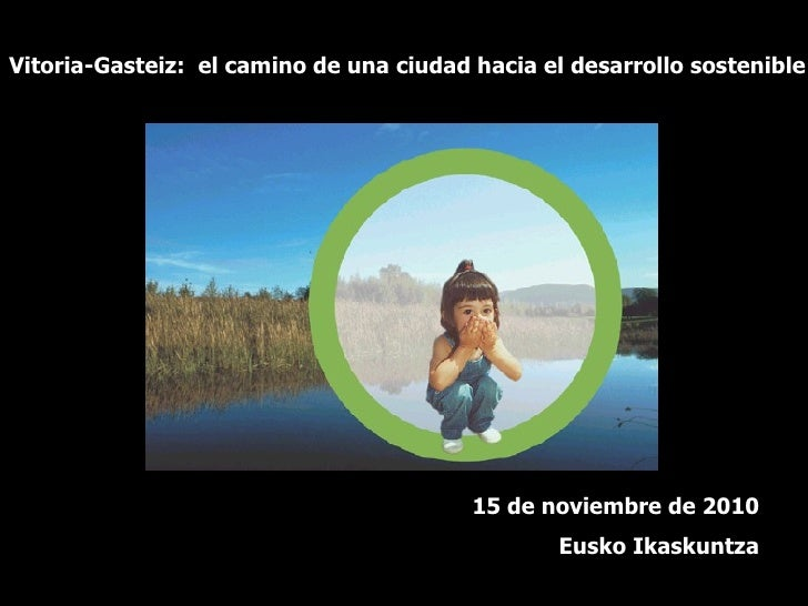 Vitoria-Gasteiz:  el camino de una ciudad hacia el desarrollo sostenible 15 de noviembre de 2010 Eusko Ikaskuntza
