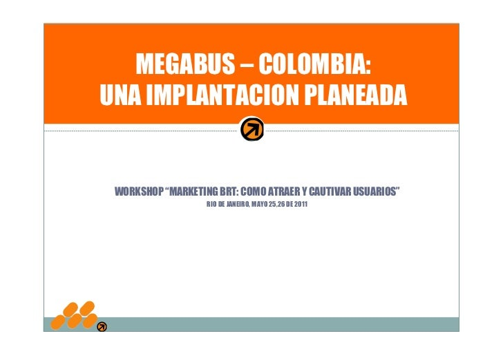 "MEGABUS – COLOMBIA:UNA IMPLANTACION PLANEADA WORKSHOP ""MARKETING BRT: COMO ATRAER Y CAUTIVAR USUARIOS""                   R..."