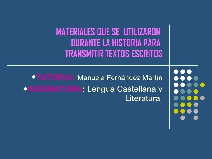 MATERIALES QUE SE  UTILIZARON  DURANTE LA HISTORIA PARA  TRANSMITIR TEXTOS ESCRITOS <ul><li>TUTOR/A :   Manuela Fernández ...