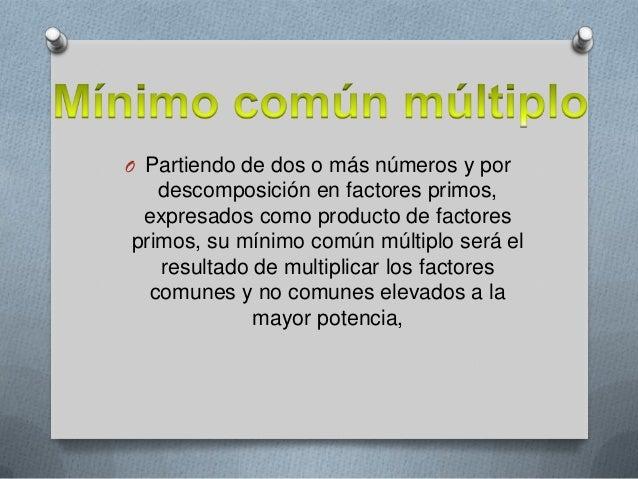 O Partiendo de dos o más números y por  descomposición en factores primos, expresados como producto de factores primos, su...