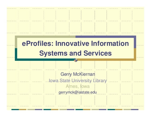eProfiles: Innovative Information Systems and Services Gerry McKiernan Iowa State University Library Ames, Iowa gerrymck@i...