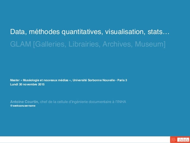 Data, méthodes quantitatives, visualisation, stats… GLAM [Galleries, Librairies, Archives, Museum] @seeksanusername