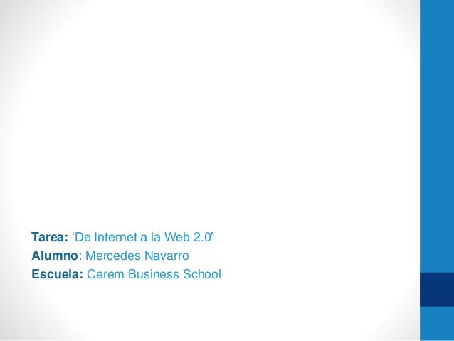 Tarea: 'De Internet a la Web 2.0'  Alumno: Mercedes Navarro  Escuela: Cerem Business School