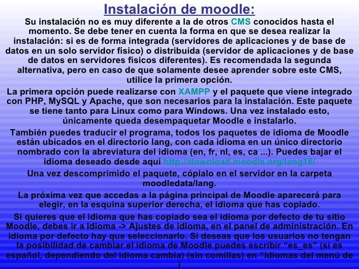 Instalación de moodle: Su instalación no es muy diferente a la de otros  CMS  conocidos hasta el momento. Se debe tener en...