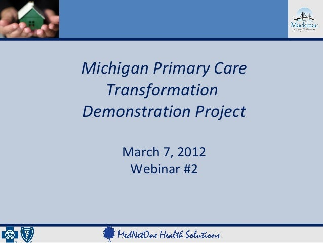 Michigan Primary Care   TransformationDemonstration Project     March 7, 2012      Webinar #2