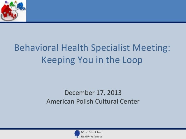 Behavioral Health Specialist Meeting: Keeping You in the Loop December 17, 2013 American Polish Cultural Center