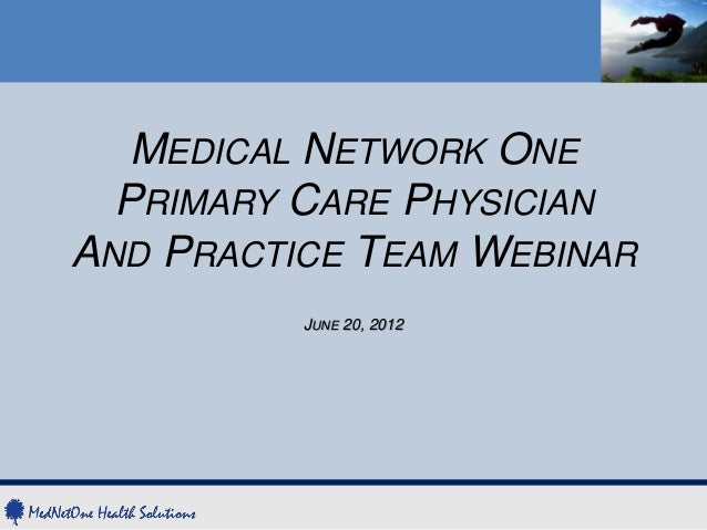 MEDICAL NETWORK ONE  PRIMARY CARE PHYSICIANAND PRACTICE TEAM WEBINAR          JUNE 20, 2012