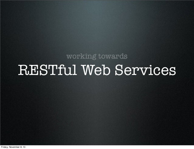 working towards  RESTful Web Services  Friday, November 8, 13