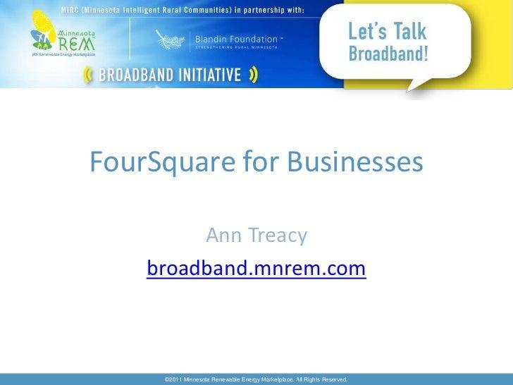 FourSquare for Businesses         Ann Treacy    broadband.mnrem.com     ©2011 Minnesota Renewable Energy Marketplace. All ...