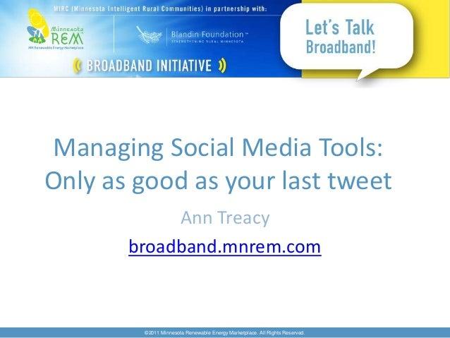 Managing Social Media Tools:Only as good as your last tweet            Ann Treacy       broadband.mnrem.com        ©2011 M...