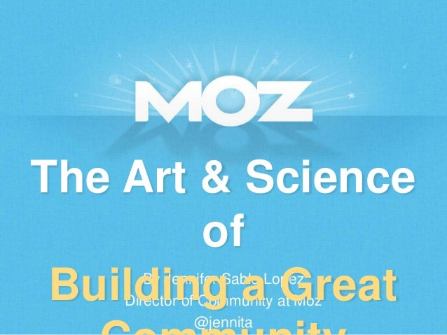 The Art & Science of Building a Great By Jennifer Sable Lopez Director of Community at Moz @jennita