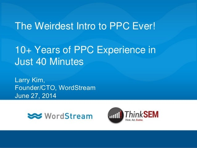CONFIDENTIAL – DO NOT DISTRIBUTE 1 The Weirdest Intro to PPC Ever! 10+ Years of PPC Experience in Just 40 Minutes Larry Ki...