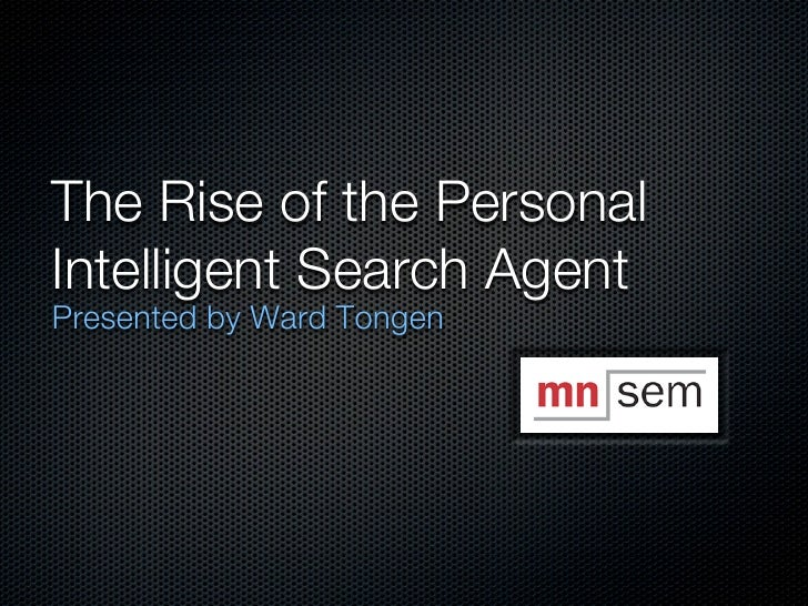The Rise of the PersonalIntelligent Search AgentPresented by Ward Tongen