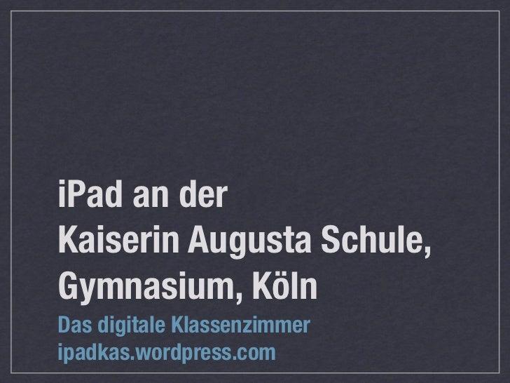 iPad an derKaiserin Augusta Schule,Gymnasium, KölnDas digitale Klassenzimmeripadkas.wordpress.com