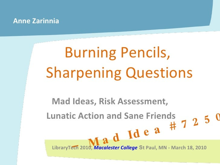 Burning Pencils,  Sharpening Questions Mad Ideas, Risk Assessment,  Lunatic Action and Sane Friends –  Mad Idea # 7250 Ann...