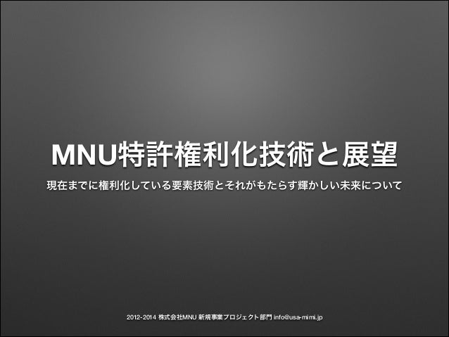 2012-2014 株式会社MNU 新規事業プロジェクト部門 info@usa-mimi.jp MNU特許権利化技術と展望 現在までに権利化している要素技術とそれがもたらす輝かしい未来について