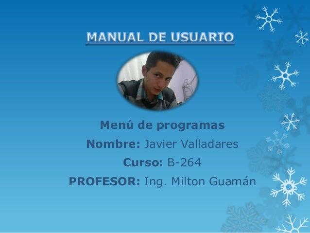 Menú de programas Nombre: Javier Valladares Curso: B-264 PROFESOR: Ing. Milton Guamán