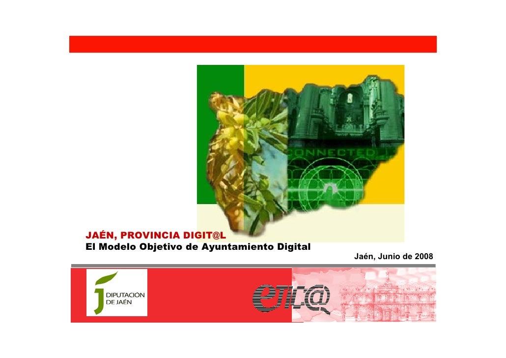 JAÉN, PROVINCIA DIGIT@L El Modelo Objetivo de Ayuntamiento Digital                                              Jaén, Juni...