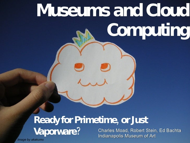 Museums and Cloud Computing Ready for Primetime, or Just Vaporware? Charles Moad, Robert Stein, Ed Bachta Indianapolis Mus...